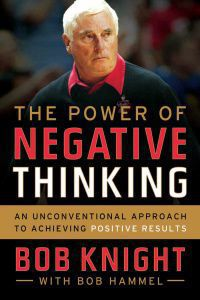 Bob Knight uses over four decades of coaching experience to summarize a philosophy of his in the new book, The Power of Negative Thinking.